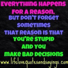 Make poor decisions = poor quality of life