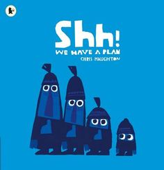 Shh! We Have a Plan by Chris Haughton.  Four friends, three big and one little, are out for a walk. Suddenly, they spot it - a beautiful bird perched high in a tree! They simply MUST have it and - SHH! - they have a PLAN.