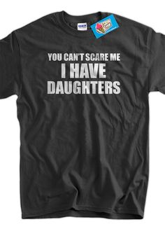 funny Tshirt You Can't Scare Me I Have Daughters by IceCreamTees, $14.99 @Nelly Cole You need to get this one for Justin!