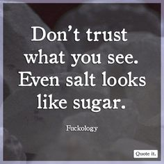 Don't trust what you see. Even salt looks like sugar. Fuckology