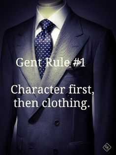 Gent Rule # Character first, then clothing. (First be a Gentleman of great character, set & live by good morals & use proper manners. Any Man can wear a smart looking suite. Der Gentleman, Gentleman Rules, Gentleman Style, Men Quotes, Life Quotes, Qoutes, Wisdom Quotes, Gentlemens Guide, Motivational Quotes