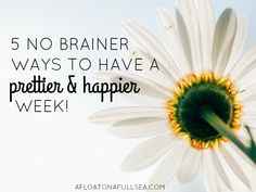 5 No-Brainer Ways To Have a Prettier & Happier Week - afloat on a full sea.