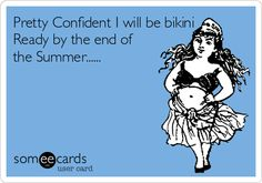 Pretty Confident I will be bikini Ready by the end of the Summer......