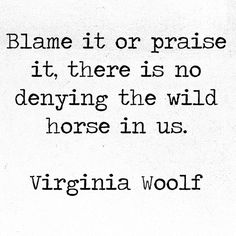 Blame it or praise it, there is no denying the wild horse in us. Virginia Woolf, Jacob's Room