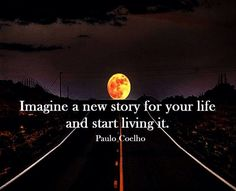Imagine a new story -Paulo Coelho Advice Great Quotes, Quotes To Live By, Me Quotes, Motivational Quotes, Inspirational Quotes, Fabulous Quotes, Story Quotes, Motivational Thoughts, Quotable Quotes