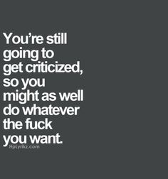 You're still going to get criticized, so you might as well do whatever the fuck you want. Amen and yes ma'am! Want Quotes, Words Quotes, Great Quotes, Quotes To Live By, Me Quotes, Motivational Quotes, Funny Quotes, Inspirational Quotes, Sayings