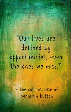 """Our lives are defined by opportunities, even the ones we miss."" - Screenplay, The Curious Case of Benjamin Button"