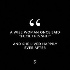 """Self Love Quotes - """"A wise woman once said, 'fuck this shit' and she lived happ. Smart Women Quotes, Fierce Women Quotes, Sassy Quotes, Self Love Quotes, Good Life Quotes, Super Quotes, New Quotes, Wisdom Quotes, Words Quotes"""