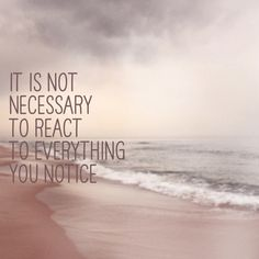 It's not necessary to #react to everything you notice #quote https://www.facebook.com/InspirationByAnja