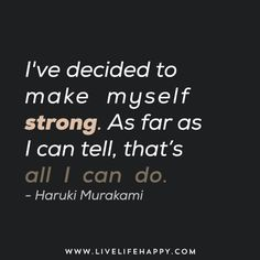 I've decided to make myself strong. As far as I can tell, that's all I can do. - Haruki Murakami