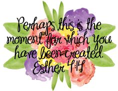 """Perhaps this is the moment for which you have been created."" Esther 4:14♥"