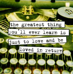 """""""The greatest thing you'll ever learn is just to love and be loved in return"""""""