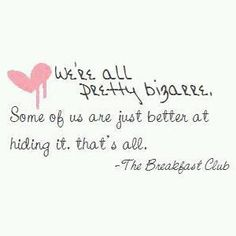 """We're all pretty bizarre. Some of us are just better at hiding it, that's all."" ~ quote from The Breakfast Club"