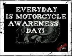 Everyday is motorcycle awareness day.