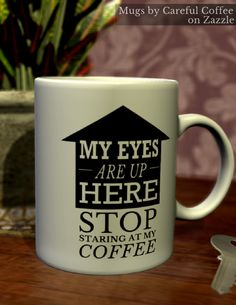 Get this funny coffee mug designed by Careful Coffee - Stop staring at my coffee, my eyes are up here. For more #coffeehumor visit www.carefulcoffee.com/memes