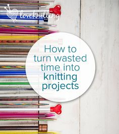 Knit back your life: how to turn wasted time into finished projects - LoveKnitting Blog
