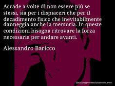 Aforisma di Alessandro Baricco : Accade a volte di non essere più se stessi, sia per i dispiaceri che per il decadimento fisico che inevitabilmente danneggia anche la memoria. In queste condizioni bisogna ritrovare la forza necessaria per andare avanti.