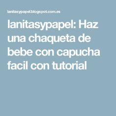 lanitasypapel: Haz una chaqueta de bebe con capucha facil con tutorial