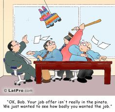"""""""OK, Bob.  Your jobs offer isn't really in the pinata.  We just wanted to see how badly you wanted the job.""""  From LatPro: http://learn.latpro.com/cartoon-8/"""