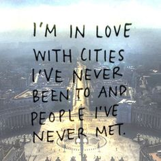 """""""I'm in love with cities I've never been to and people I've never met"""" #travel #love #be"""