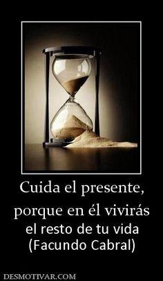 Cuida el presente porque en él vivirás el resto de tu vida (Facundo Cabral)