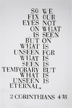 2 Corinthians 4:18 (version):  So we fix our eyes not on what is seen but on what is unseen. For what is seen is temporary but what is unseen is eternal.
