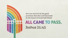 """""""Not one word of all the good promises that the Lord had made to the house of Israel had failed; all came to pass."""" —Joshua 21:45"""