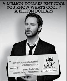 Sean Parker : A Million Dollars Isn't Cool . You Know What Is Cool ? A Billion Dollars !