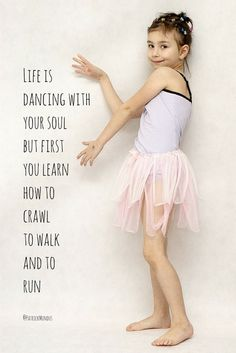 Life is dancing with your soul, but first you learn to crawl, to walk and to run...