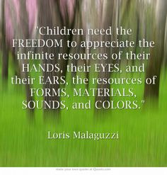 Children need the FREEDOM to appreciate the infinite resources of their HANDS, their EYES, and their EARS, the resources of FORMS, MATERIALS, SOUNDS, and COLORS.