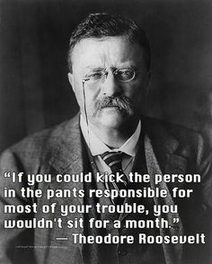 A kick in the pants (via Theodore Roosevelt)