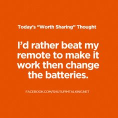 I'd rather beat my remote to make it work then change the batteries.