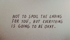 Not to spoil the ending for you- but everything is going to be okay.