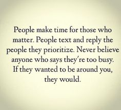 Just for your information. If you're important. People will make time for you if you matter to them. Maybe not at the moment you want it, but they will make that effort. If they don't make that effort anymore, you know where you stand.