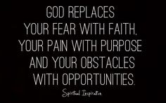 God replaces your fear with faith, your pain with purpose, and your obstacles with opportunities.