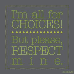 I quoted this to someone once.  I respect choices, but please, respect mine too!
