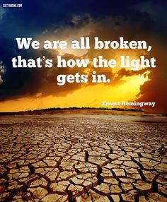 We are all broken, that's how the light gets in. - Ernest Hemingway