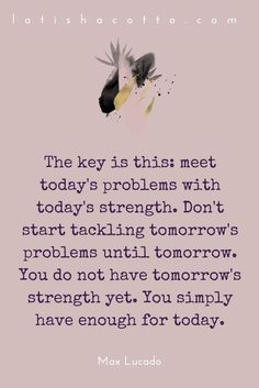 The key is this: meet today's problems with today's strength. Don't start tackling tomorrow's problems until tomorrow. You do not have tomorrow's strength yet. You simply have enough for today. Max Lucado.