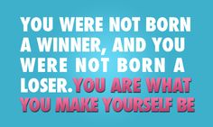 You are what you make yourself be.