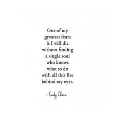 One of my greatest fears is I will die without finding a single soul who knows what to do with all this fire behind my eyes.
