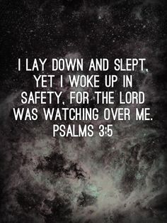 l lay down and slept, yet I woke up in safety, for the Lord was watching over me. Psalms 3:5