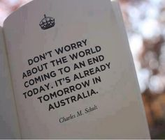 """Don't worry about the world coming to an end today. It's already tomorrow in Australia."" ~ Charles M. Shulz #apocalypse"