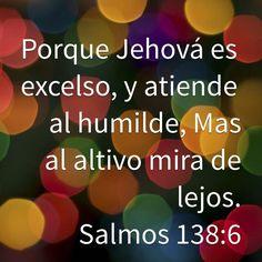 Porque Jehová es excelso, y atiende al humilde, Mas al altivo mira de lejos. (Salmos 138:6 RVR1960)