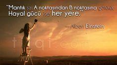 """""""Mantık sizi A noktasından B noktasına götürür.Hayal gücü ise her yere."""" — Albert Einstein"""