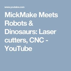 MickMake Meets Robots & Dinosaurs: Laser cutters, CNC - YouTube