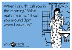 When I say, 'I'll call you in the morning.' What I really mean is, 'I'll call you around 3pm when I wake up.'