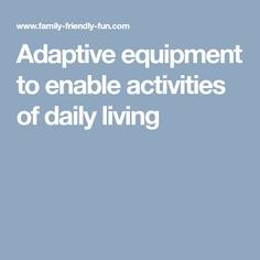 Adaptive equipment to enable activities of daily living. This site gives an overview of various types of adaptive equipment that could be useful for some experiencing difficulty with ADLs due to illness. It includes information about equipment for dressing, eating, toileting, and bathing, with links to more information or where the items can be purchased.