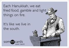 Each Hanukkah, we eat fried food, gamble and light things on fire. It's like we live in the south.