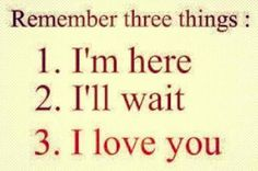 Remember 3 Things: 1. I'm Here, 2. I'll Wait, 3. I love you.