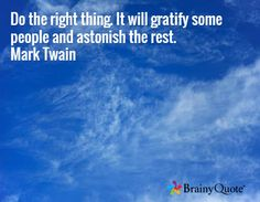 Do the right thing. It will gratify some people and astonish the rest. Mark Twain